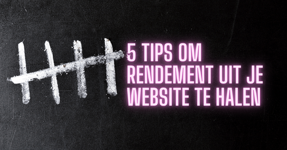 5 tips om rendement uit je website te halen